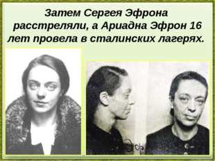 Затем Сергея Эфрона расстреляли, а Ариадна Эфрон 16 лет провела в сталинских