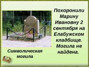 Похоронили Марину Ивановну 2 сентября на Елабужском кладбище. Могила не найде