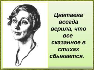 Цветаева всегда верила, что все сказанное в стихах сбывается.
