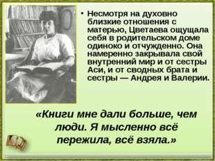 Несмотря на духовно близкие отношения с матерью, Цветаева ощущала себя в роди