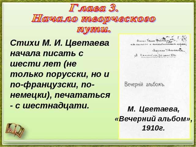 Стихи М. И. Цветаева начала писать с шести лет (не только порусски, но и по-ф...