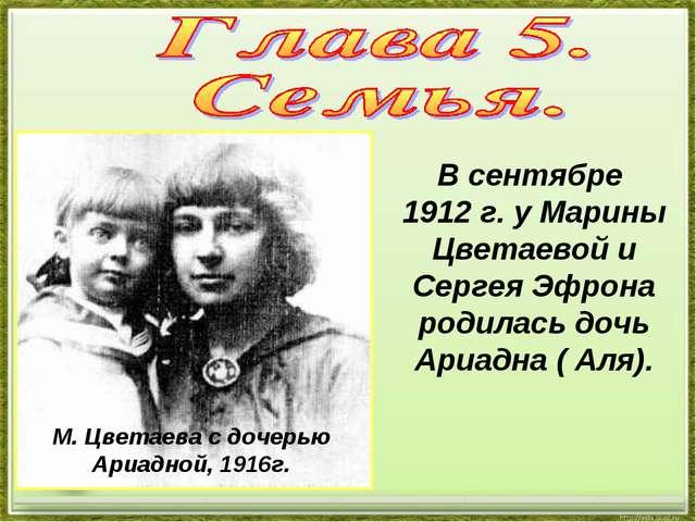М. Цветаева с дочерью Ариадной, 1916г. В сентябре 1912 г. у Марины Цветаевой...