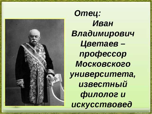 Отец: Иван Владимирович Цветаев – профессор Московского университета, известн...