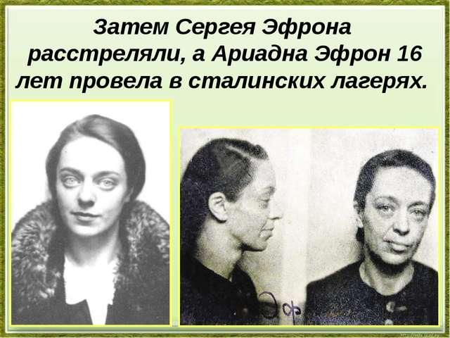 Затем Сергея Эфрона расстреляли, а Ариадна Эфрон 16 лет провела в сталинских...