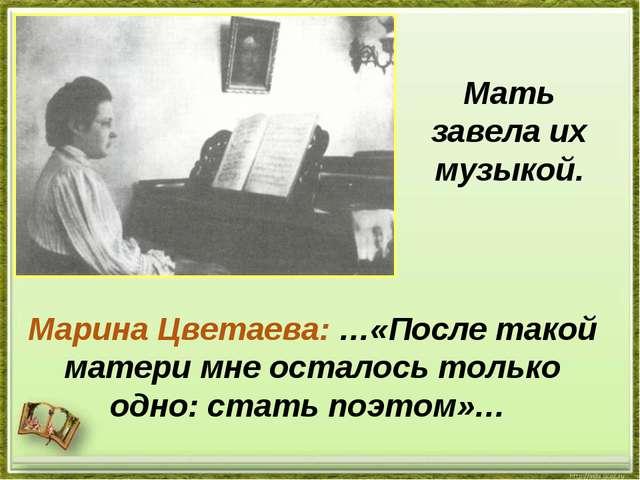 Мать завела их музыкой. Марина Цветаева: …«После такой матери мне осталось то...