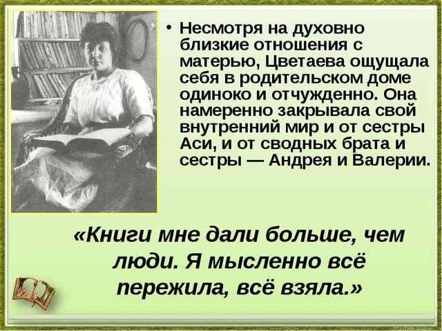 Несмотря на духовно близкие отношения с матерью, Цветаева ощущала себя в роди...