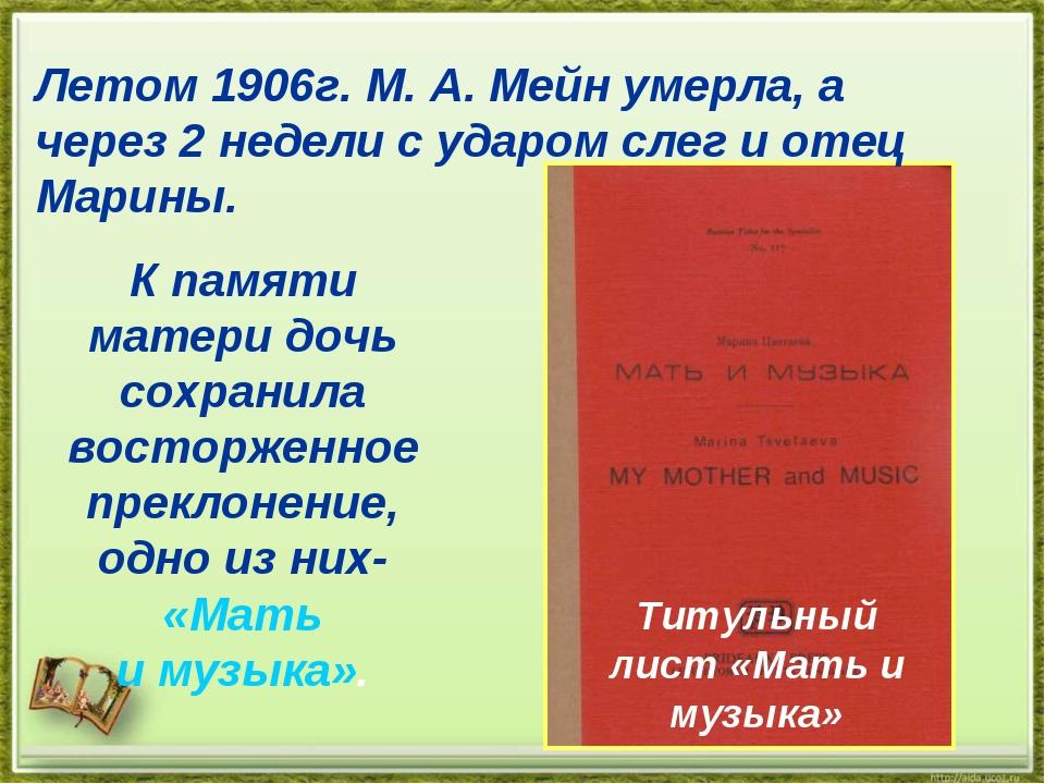 Летом 1906г. М. А. Мейн умерла, а через 2 недели с ударом слег и отец Марины....