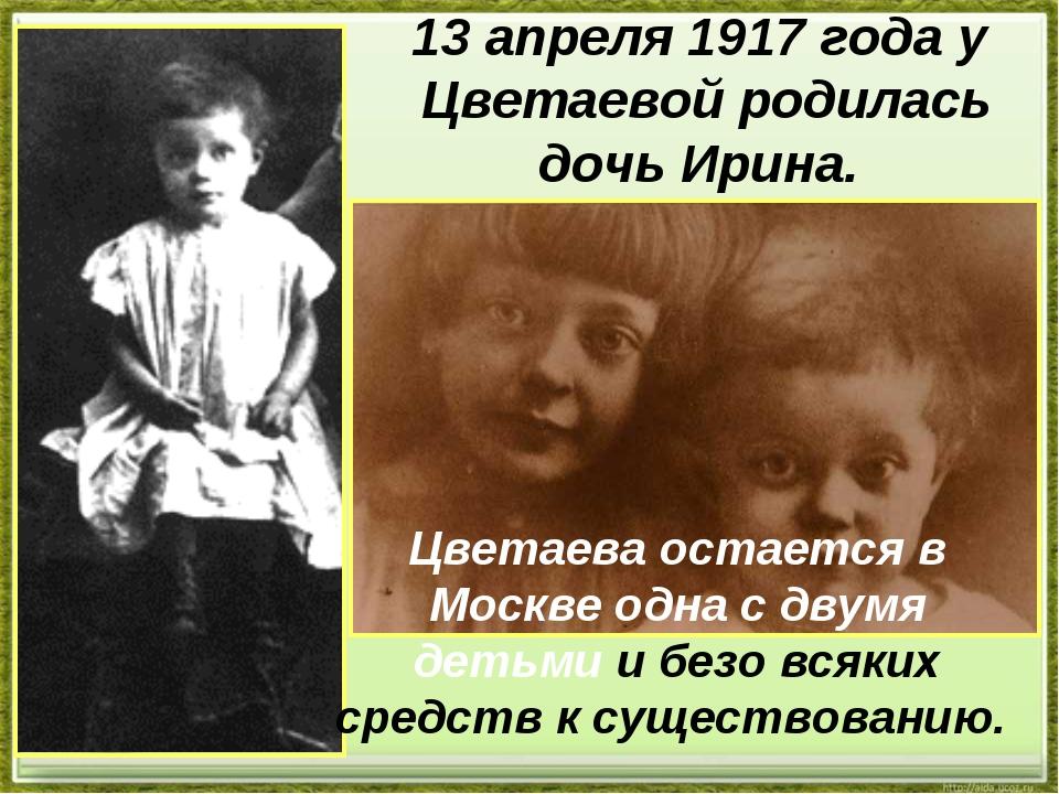 13 апреля 1917 года у Цветаевой родилась дочь Ирина. Цветаева остается в Моск...
