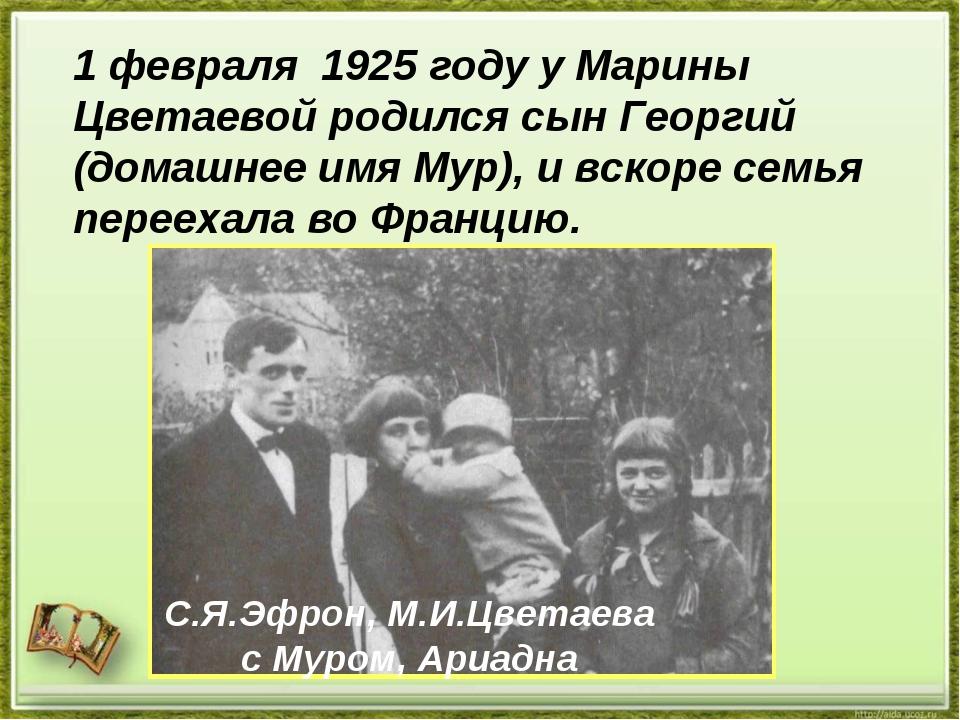 1 февраля 1925 году у Марины Цветаевой родился сын Георгий (домашнее имя Мур)...