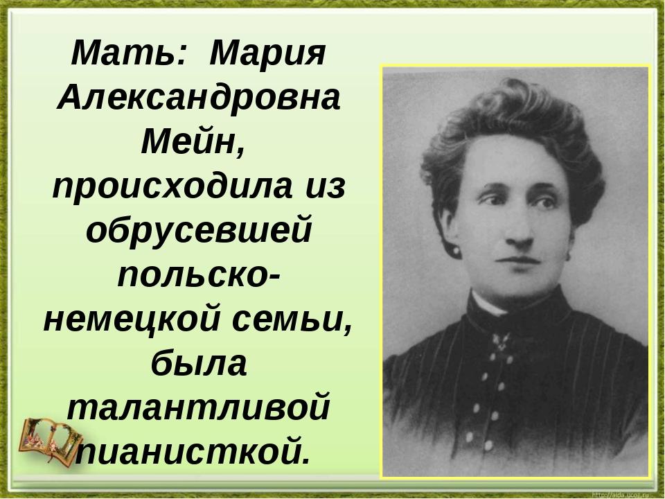 Мать: Мария Александровна Мейн, происходила из обрусевшей польско-немецкой се...