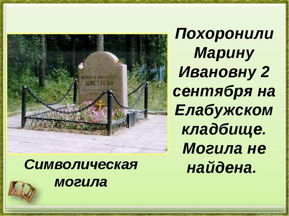 Похоронили Марину Ивановну 2 сентября на Елабужском кладбище. Могила не найде...