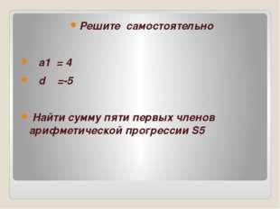 Решите самостоятельно а1 = 4 d =-5 Найти сумму пяти первых членов арифметиче