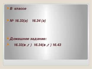 В классе № 16.33(а) 16.34 (а) Домашнее задание: 16.33(в ,г ) 16.34(в ,г ) 16