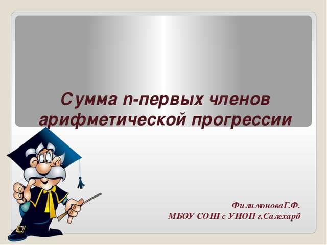 Сумма n-первых членов арифметической прогрессии ФилимоноваГ.Ф. МБОУ СОШ с УИО...