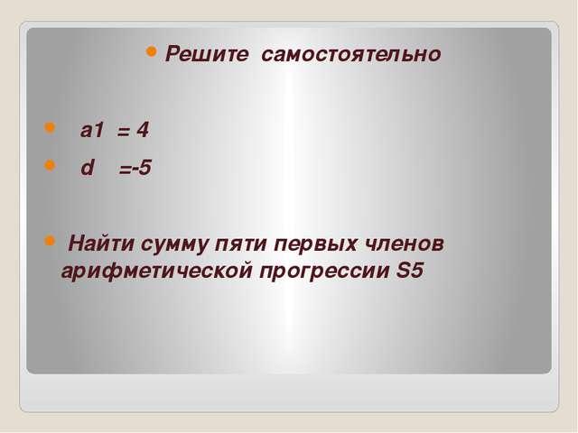 Решите самостоятельно а1 = 4 d =-5 Найти сумму пяти первых членов арифметиче...