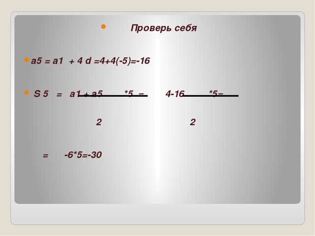 Проверь себя а5 = а1 + 4 d =4+4(-5)=-16 S 5 = а1 + а5 *5 = 4-16 *5= 2 2 = -6...