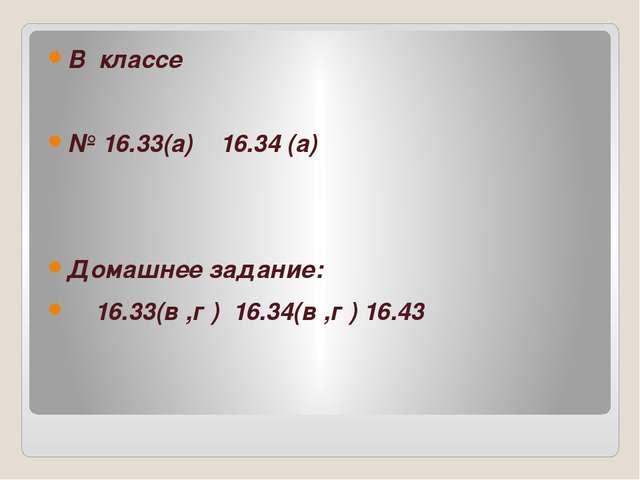 В классе № 16.33(а) 16.34 (а) Домашнее задание: 16.33(в ,г ) 16.34(в ,г ) 16...