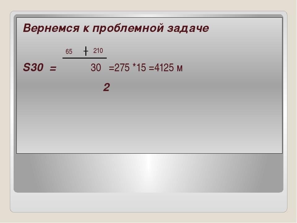 Вернемся к проблемной задаче S30 = 30 =275 *15 =4125 м 2 65 210