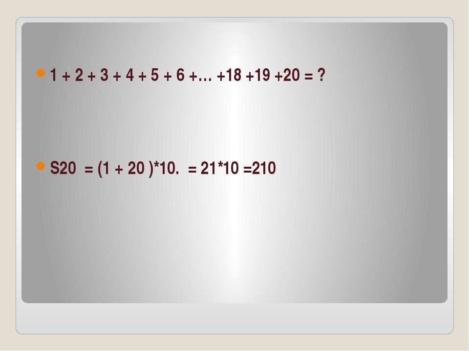1 + 2 + 3 + 4 + 5 + 6 +… +18 +19 +20 = ? S20 = (1 + 20 )*10. = 21*10 =210