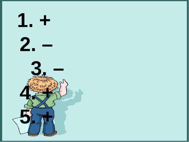 1. + 2. –  3. – 4. + 5. +