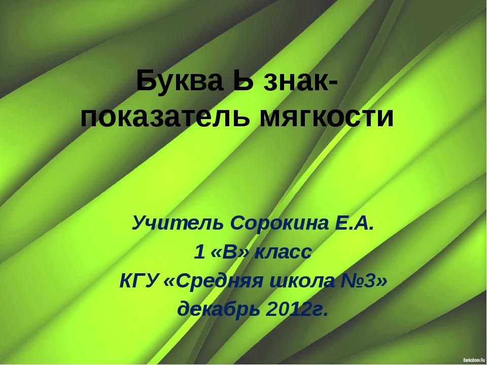 Буква Ь знак- показатель мягкости Учитель Сорокина Е.А. 1 «В» класс КГУ «Сред...