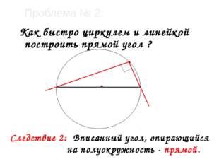 Проблема № 2: Как быстро циркулем и линейкой построить прямой угол ? Следстви