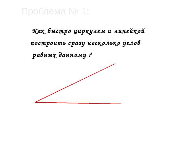 Проблема № 1: Как быстро циркулем и линейкой построить сразу несколько углов...