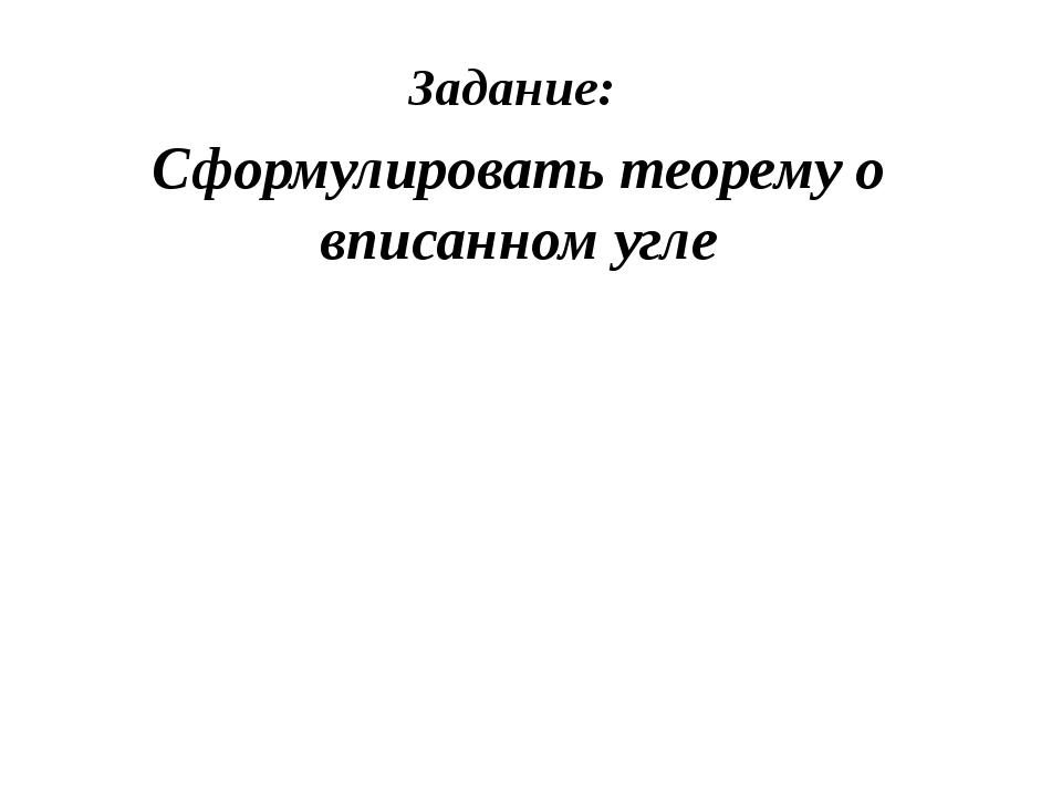 Задание: Сформулировать теорему о вписанном угле