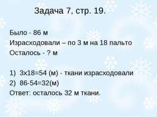Задача 7, стр. 19. Было - 86 м Израсходовали – по 3 м на 18 пальто Осталось -