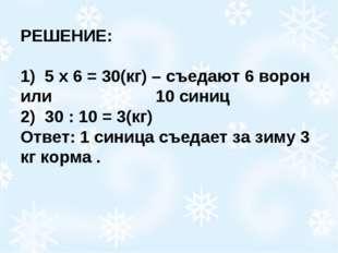 РЕШЕНИЕ: 1) 5 х 6 = 30(кг) – съедают 6 ворон или 10 синиц 2) 30 : 10 = 3(к