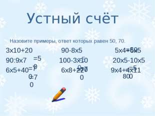Устный счёт Назовите примеры, ответ которых равен 50, 70. 3х10+20 90-8х5 5х4