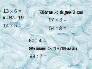 13 х 6 = 14 x 5 = х : 3 = 19 78 см … 8 дм 7 см 17 х 3 = 54 : 3 =  60 : 4 =