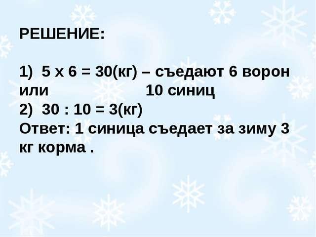 РЕШЕНИЕ: 1) 5 х 6 = 30(кг) – съедают 6 ворон или 10 синиц 2) 30 : 10 = 3(к...