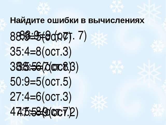 Найдите ошибки в вычислениях 88:9=5(ост.7) 35:4=8(ост.3) 38:5=6(ост.8) 50:9=5...