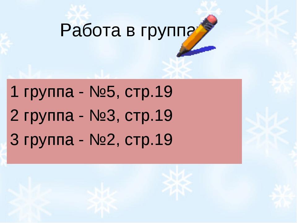 Работа в группах 1 группа - №5, стр.19 2 группа - №3, стр.19 3 группа - №2, с...