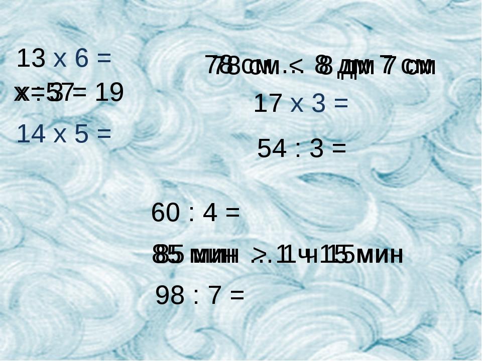 13 х 6 = 14 x 5 = х : 3 = 19 78 см … 8 дм 7 см 17 х 3 = 54 : 3 =  60 : 4 =...