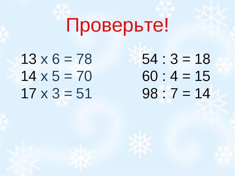 Проверьте! 13 х 6 = 78 54 : 3 = 18 14 х 5 = 70 60 : 4 = 15 17 х 3 = 51...