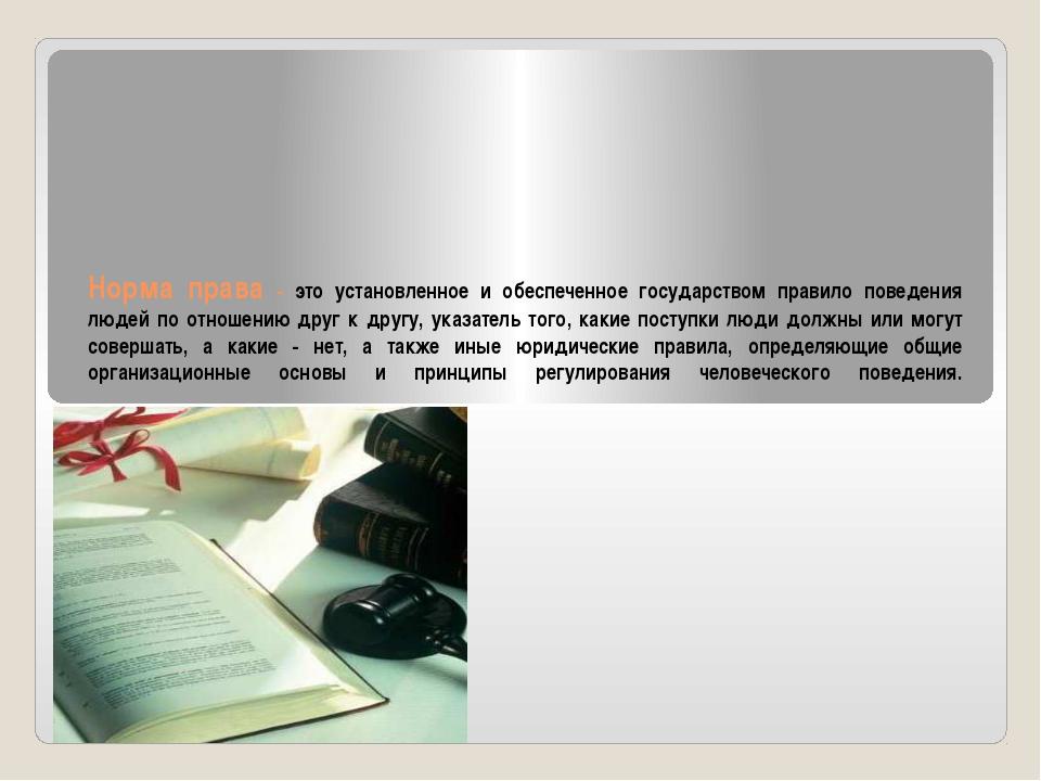 Норма права - это установленное и обеспеченное государством правило поведения...