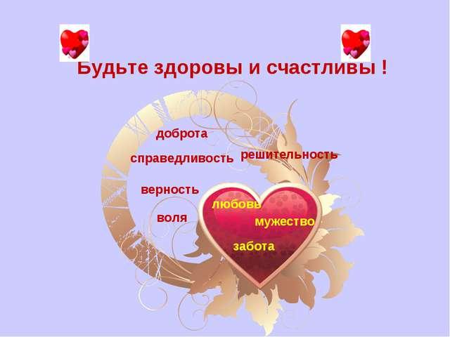 Будьте здоровы и счастливы ! доброта справедливость верность любовь мужество...