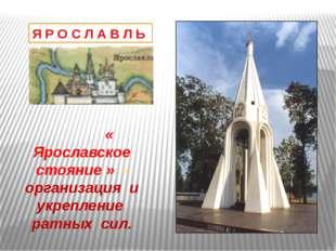 Я Р О С Л А В Л Ь « Ярославское стояние » - организация и укрепление ратных с