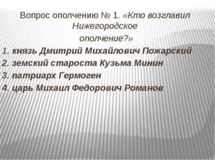 Вопрос ополчению № 1. «Кто возглавил Нижегородское ополчение?» 1. князь Дмитр