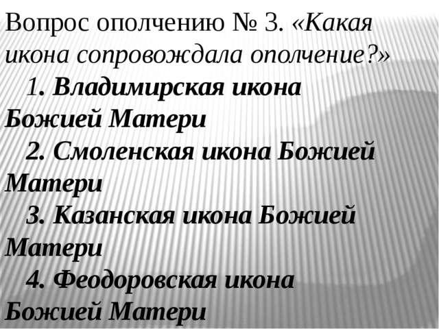 Вопрос ополчению № 3. «Какая икона сопровождала ополчение?» 1. Владимирская...