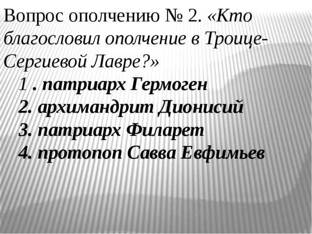 Вопрос ополчению № 2. «Кто благословил ополчение в Троице-Сергиевой Лавре?»...