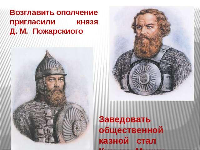 Возглавить ополчение пригласили князя Д. М. Пожарскиого Заведовать общественн...