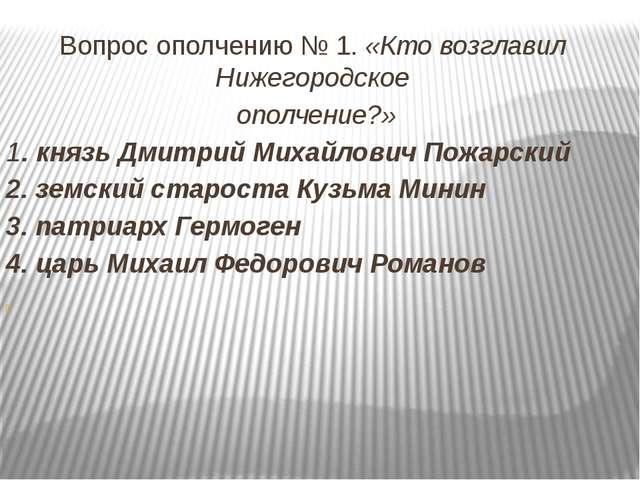 Вопрос ополчению № 1. «Кто возглавил Нижегородское ополчение?» 1. князь Дмитр...