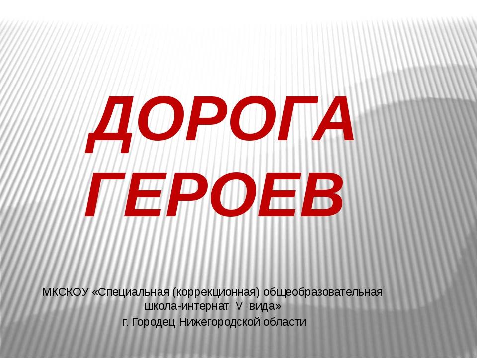 ДОРОГА ГЕРОЕВ МКСКОУ «Специальная (коррекционная) общеобразовательная школа-...