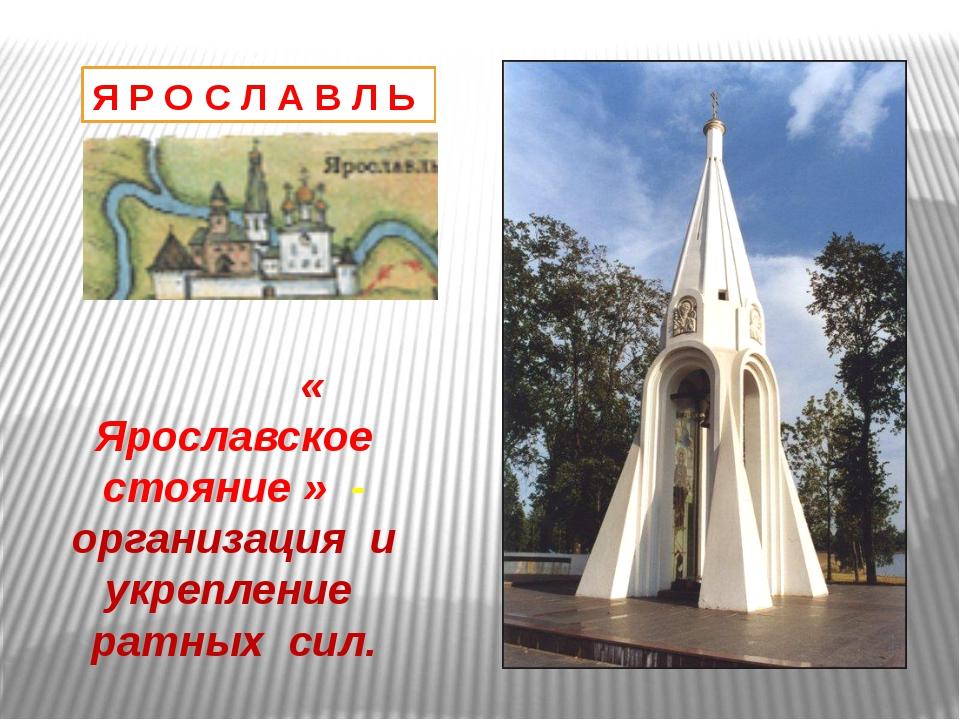 Я Р О С Л А В Л Ь « Ярославское стояние » - организация и укрепление ратных с...