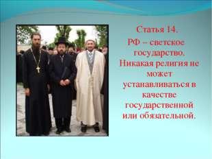 Статья 14. РФ – светское государство. Никакая религия не может устанавливать