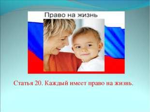 Статья 20. Каждый имеет право на жизнь.