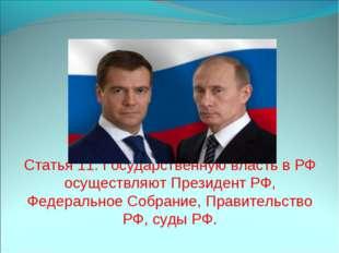 Статья 11. Государственную власть в РФ осуществляют Президент РФ, Федеральное